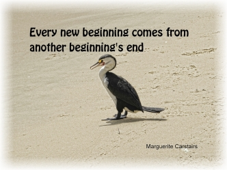 Every new beginning comes from some other beginnings end..