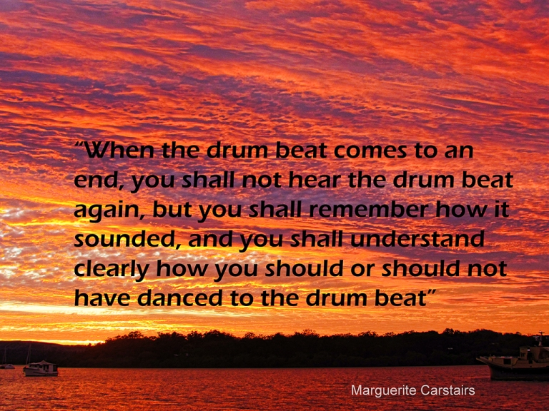 """""""When the drum beat comes to an end, you shall not hear the drum beat again, but you shall remember how it sounded, and you shall understand clearly how you should or should not have danced to the drum beat"""""""